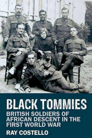 Black Tommies: British Soldiers of African Descent in the First World War (Ray Costello, Liverpool University Press, Liverpool, UK, 2016, pho- tographs, notes, bibliography, index, $29.95, softcover).