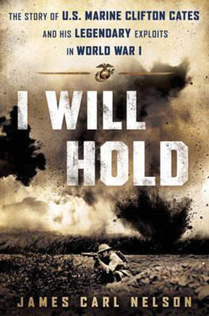 I Will Hold: The Story of USMC Legend Clifton B. Cates, From Belleau Wood to Victory in the Great War (James Carl Nelson. NAL Caliber, New York, 2016, 340 pp., map, photographs, appendix, bibliography, index, $28.00, hardcover)