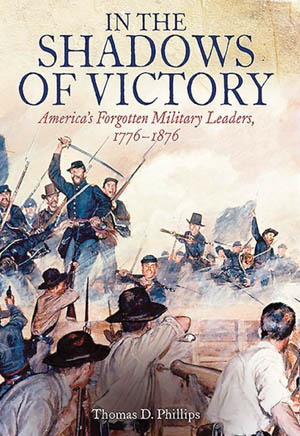 In the Shadows of Victory: America's Forgotten Military Leaders, 1776-1876 (Thomas D. Phillips, Casemate Publishers, Havertown, PA, 2016, 288 pp., maps, photographs, notes, bibliography, index, $32.95, hardcover).