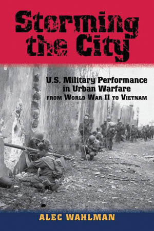 Storming the City: U.S. Military Performance in Urban Warfare from World War II to Vietnam (Alec Wahlman, University of North Texas Press, Denton, 2015, 368 pp., maps, photographs, notes, glossary, bibliography, index, $29.95, hardcover)