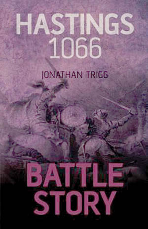 Battle Story: Hastings 1066 (Jonathan Trigg, Dundurn Press, Ontario, Canada, 2016, 159 pp., maps, photographs, index, $14.99, softcover).
