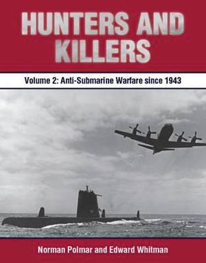 Hunters and Killers Volume 2: Anti-Submarine Warfare from 1943 (Norman Polmar and Edward Whitman, Naval Institute Press, Annapolis, MD, 2016, 272 pp., maps, photographs, appendix, notes, bibliography, index, $49.95, hardcover).