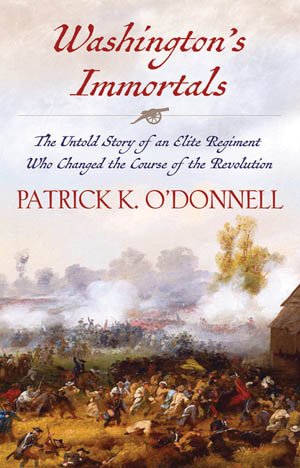 Washington's Immortals: The Untold Story of an Elite Regiment Who Changed the Course of the Revolution (Patrick K. O'Donnell, Grove Atlantic, New York, 2016, 463 pp., maps, illustrations, notes, index, $28.00, hardcover)