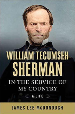 William Tecumseh Sherman: In the Service of My Country (James Lee McDonough, W.W. Norton, New York, 2016, 816 pp., maps, pho- tographs, notes, index, $39.95, hardcover).
